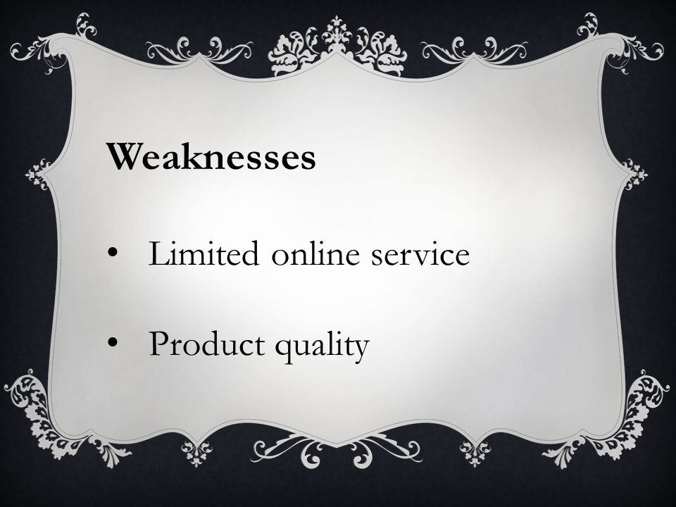Weaknesses Limited online service Product quality