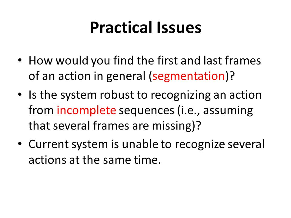 Practical Issues How would you find the first and last frames of an action in general (segmentation)