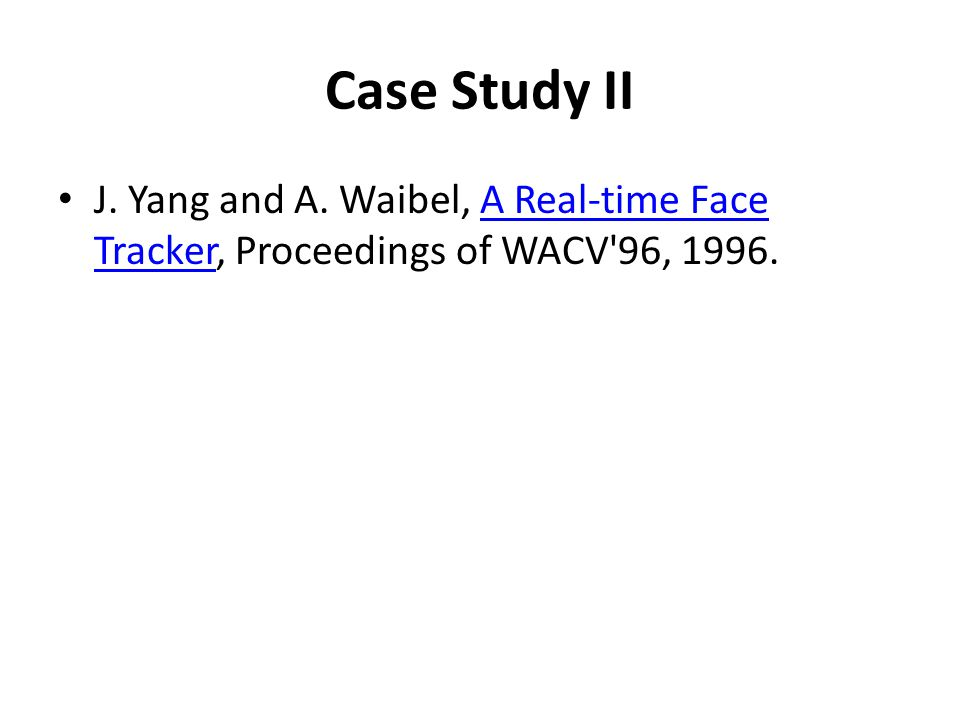 Case Study II J. Yang and A. Waibel, A Real-time Face Tracker, Proceedings of WACV 96, 1996.