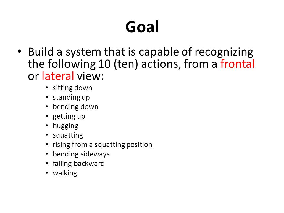 Goal Build a system that is capable of recognizing the following 10 (ten) actions, from a frontal or lateral view: