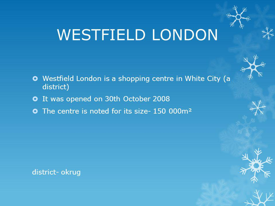 WESTFIELD LONDON Westfield London is a shopping centre in White City (a district) It was opened on 30th October 2008.