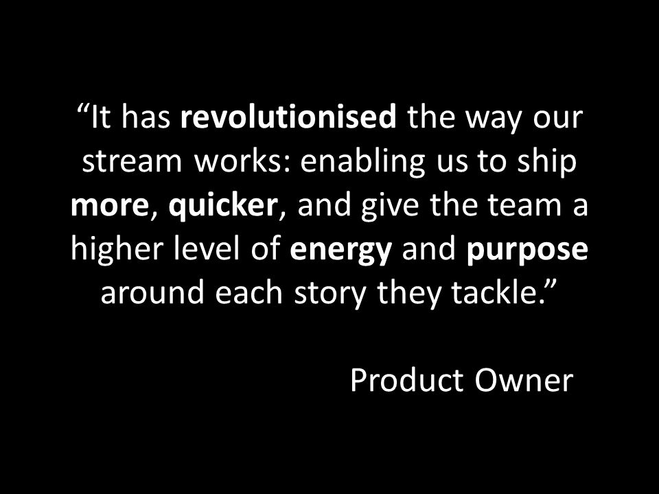 It has revolutionised the way our stream works: enabling us to ship more, quicker, and give the team a higher level of energy and purpose around each story they tackle. Product Owner