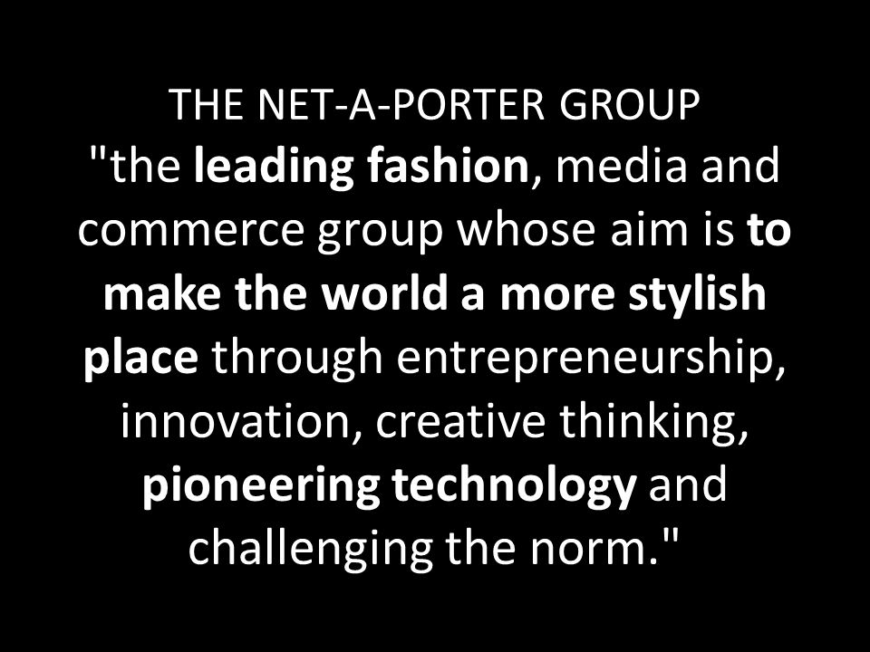 THE NET-A-PORTER GROUP the leading fashion, media and commerce group whose aim is to make the world a more stylish place through entrepreneurship, innovation, creative thinking, pioneering technology and challenging the norm.