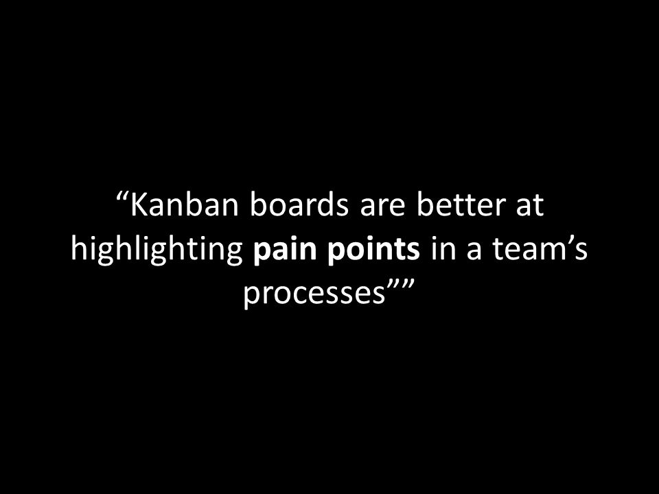 Kanban boards are better at highlighting pain points in a team's processes