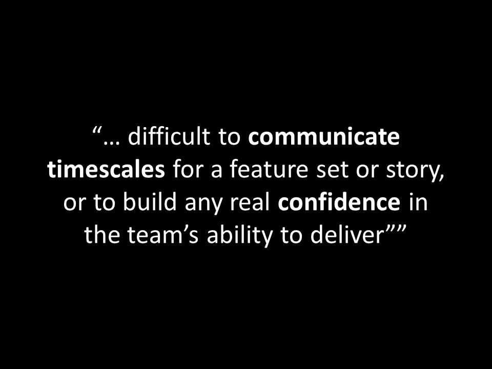 … difficult to communicate timescales for a feature set or story, or to build any real confidence in the team's ability to deliver