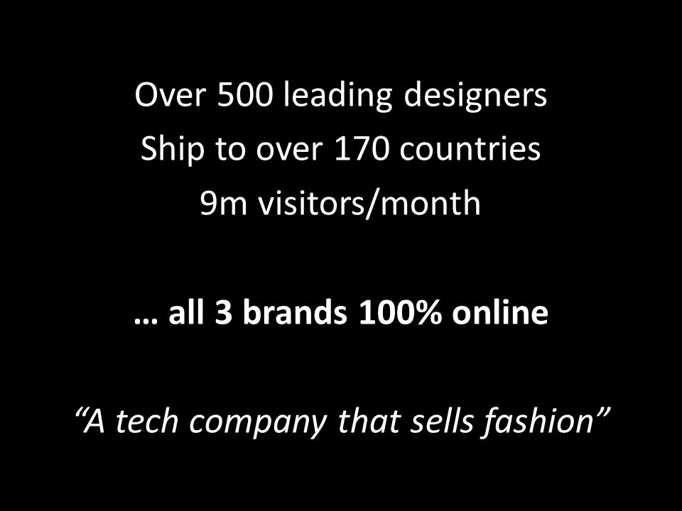 Over 500 leading designers Ship to over 170 countries 9m visitors/month … all 3 brands 100% online A tech company that sells fashion