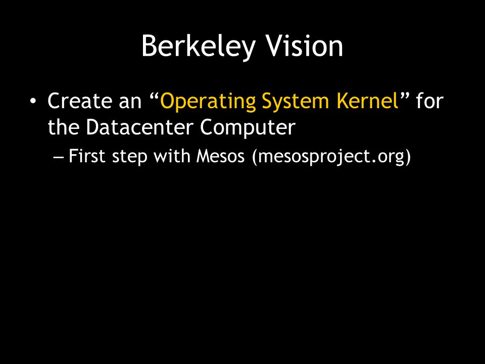 Berkeley Vision Create an Operating System Kernel for the Datacenter Computer. First step with Mesos (mesosproject.org)