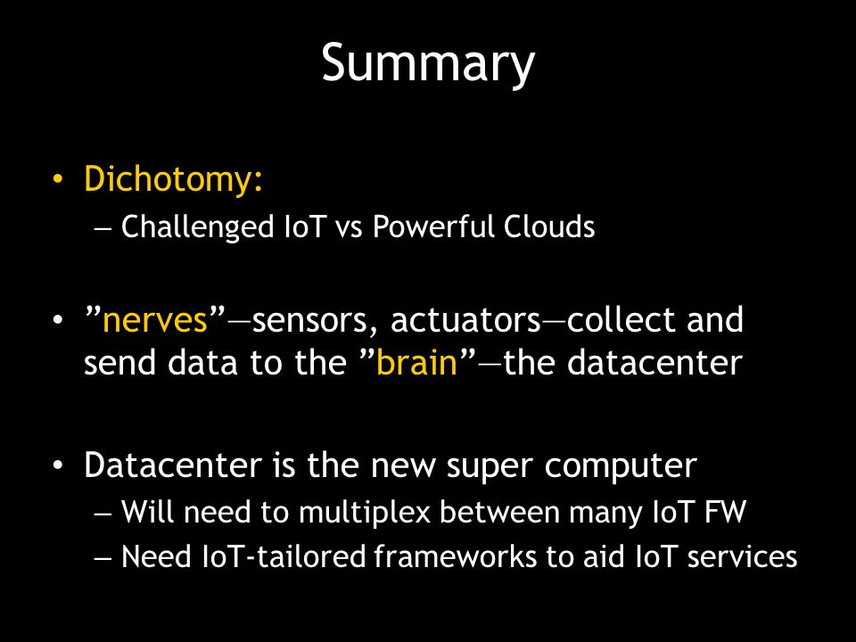 Summary Dichotomy: Challenged IoT vs Powerful Clouds. nerves —sensors, actuators—collect and send data to the brain —the datacenter.