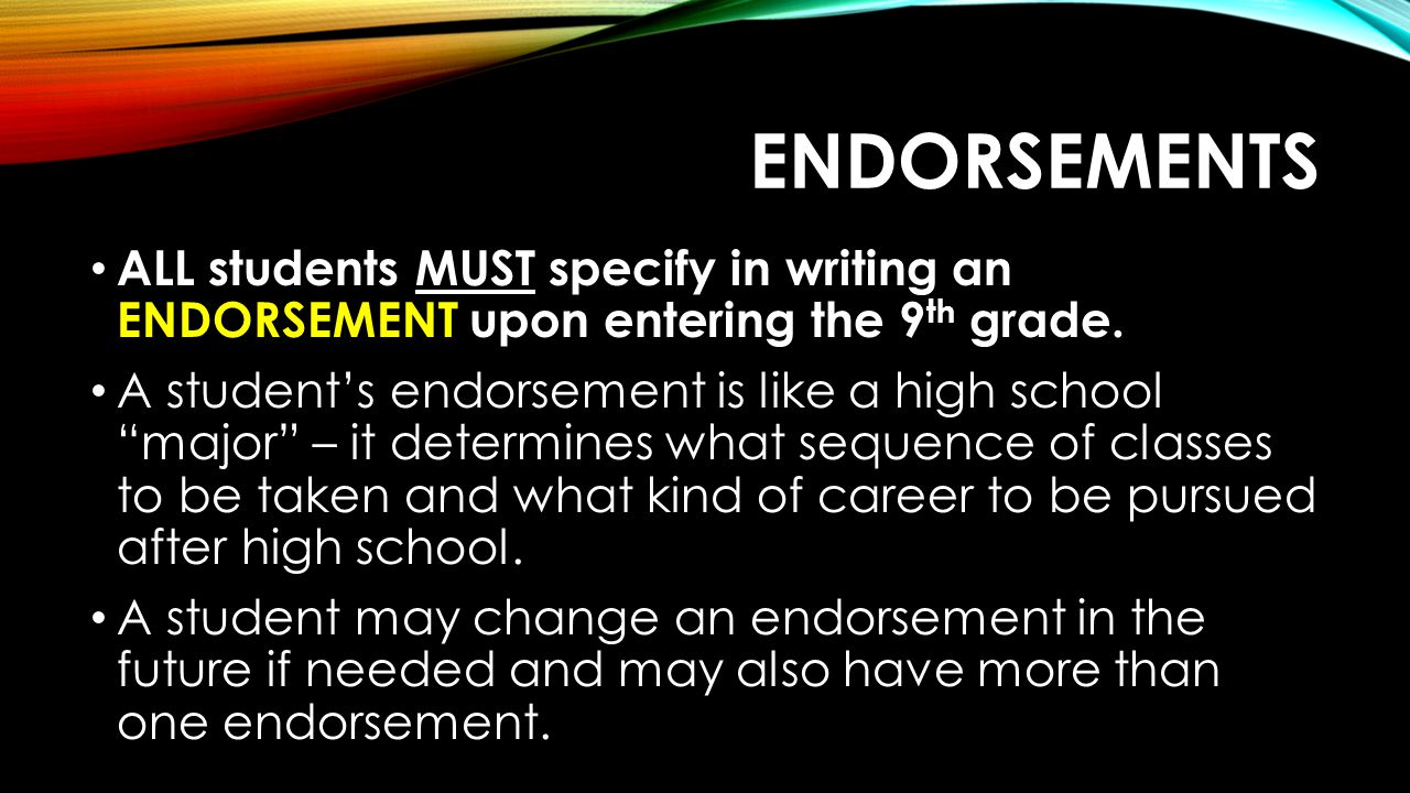 Endorsements ALL students MUST specify in writing an ENDORSEMENT upon entering the 9th grade.