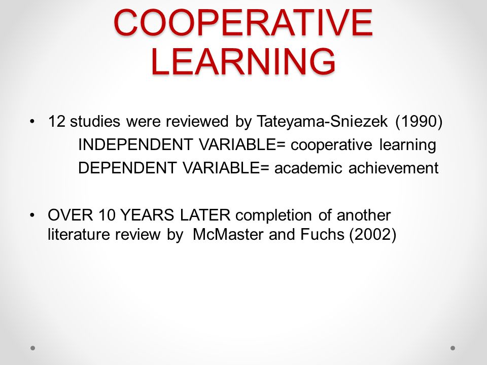 COOPERATIVE LEARNING 12 studies were reviewed by Tateyama-Sniezek (1990) INDEPENDENT VARIABLE= cooperative learning.