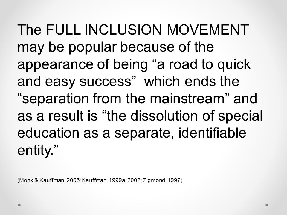 The FULL INCLUSION MOVEMENT may be popular because of the appearance of being a road to quick and easy success which ends the separation from the mainstream and as a result is the dissolution of special education as a separate, identifiable entity.
