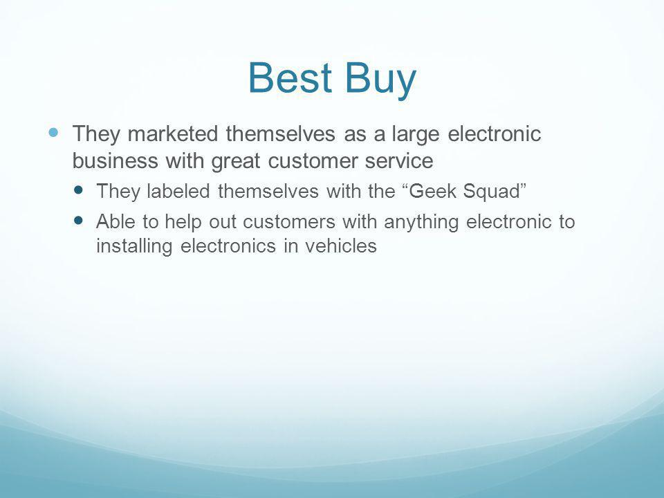 Best Buy They marketed themselves as a large electronic business with great customer service. They labeled themselves with the Geek Squad