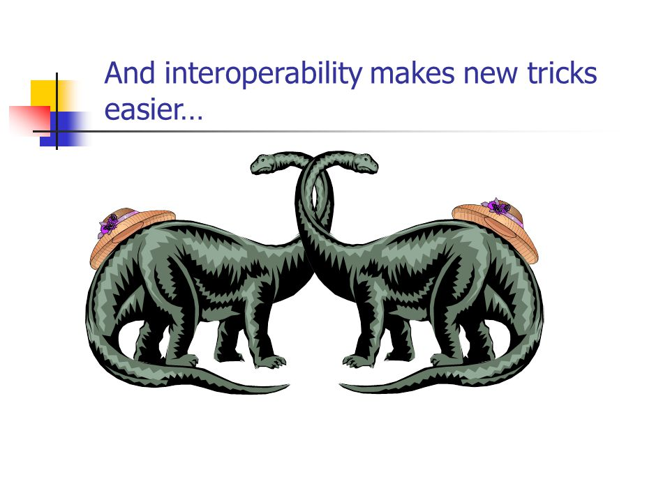 And interoperability makes new tricks easier…