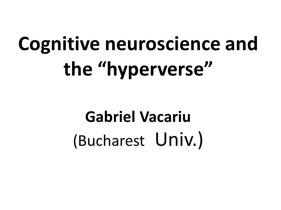 Cognitive neuroscience and the hyperverse Gabriel Vacariu (Bucharest Univ.)