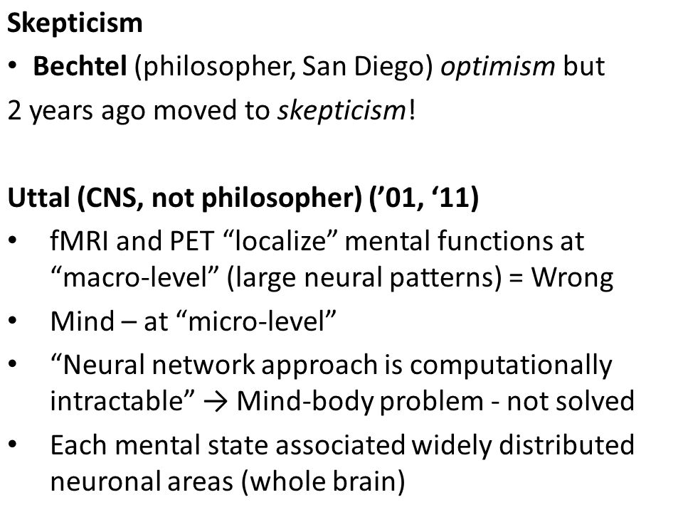 Skepticism Bechtel (philosopher, San Diego) optimism but. 2 years ago moved to skepticism! Uttal (CNS, not philosopher) ('01, '11)