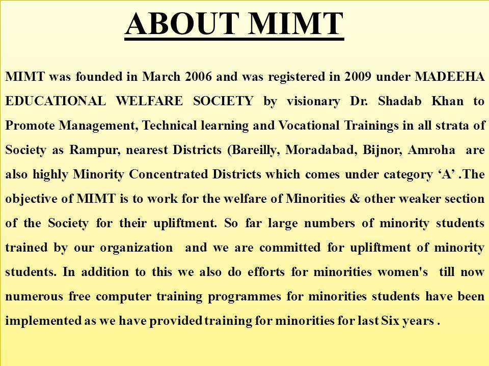 MIMT was founded in March 2006 and was registered in 2009 under MADEEHA EDUCATIONAL WELFARE SOCIETY by visionary Dr. Shadab Khan to Promote Management, Technical learning and Vocational Trainings in all strata of Society as Rampur, nearest Districts (Bareilly, Moradabad, Bijnor, Amroha are also highly Minority Concentrated Districts which comes under category 'A' .The objective of MIMT is to work for the welfare of Minorities & other weaker section of the Society for their upliftment. So far large numbers of minority students trained by our organization and we are committed for upliftment of minority students. In addition to this we also do efforts for minorities women s till now numerous free computer training programmes for minorities students have been implemented as we have provided training for minorities for last Six years .