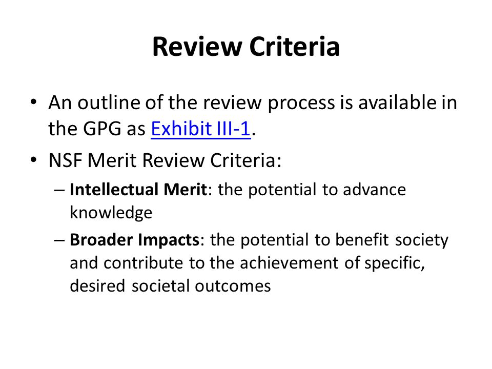 Review Criteria An outline of the review process is available in the GPG as Exhibit III-1. NSF Merit Review Criteria: