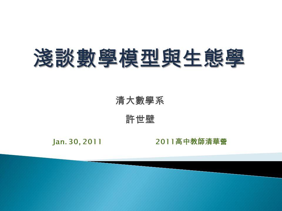 淺談數學模型與生態學 清大數學系 許世壁 Jan. 30, 2011 2011高中教師清華營