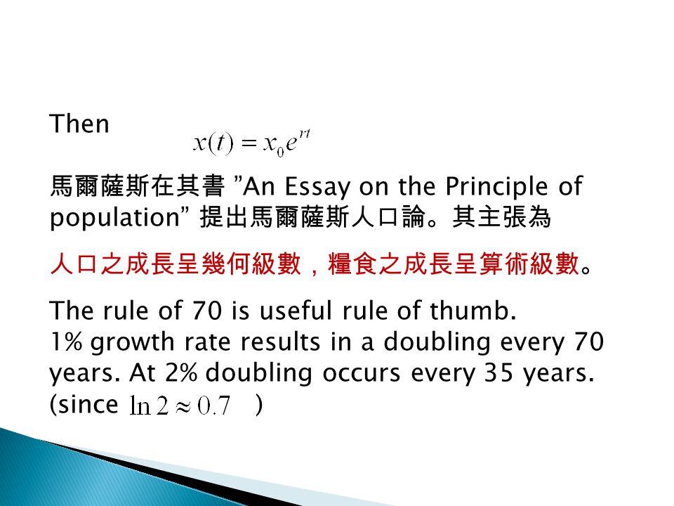 Then 馬爾薩斯在其書 An Essay on the Principle of population 提出馬爾薩斯人口論。其主張為 人口之成長呈幾何級數,糧食之成長呈算術級數。 The rule of 70 is useful rule of thumb.