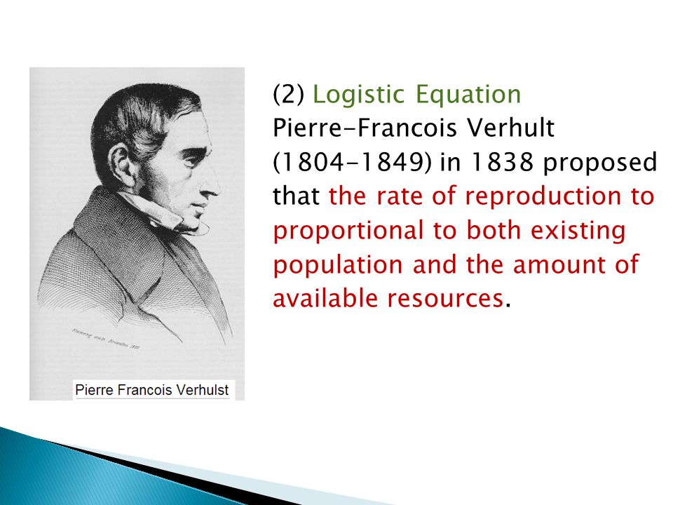 (2) Logistic Equation Pierre-Francois Verhult (1804-1849) in 1838 proposed that the rate of reproduction to proportional to both existing population and the amount of available resources.
