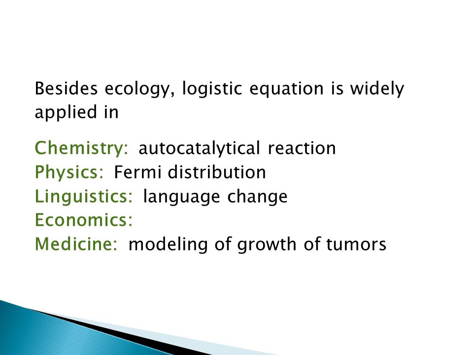 Besides ecology, logistic equation is widely applied in Chemistry: autocatalytical reaction Physics: Fermi distribution Linguistics: language change Economics: Medicine: modeling of growth of tumors
