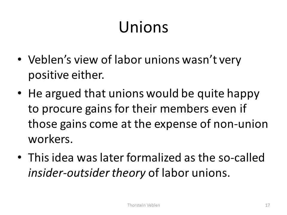 Unions Veblen's view of labor unions wasn't very positive either.