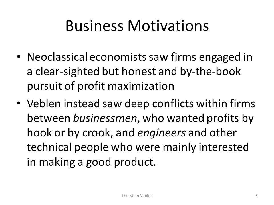 Business Motivations Neoclassical economists saw firms engaged in a clear-sighted but honest and by-the-book pursuit of profit maximization.