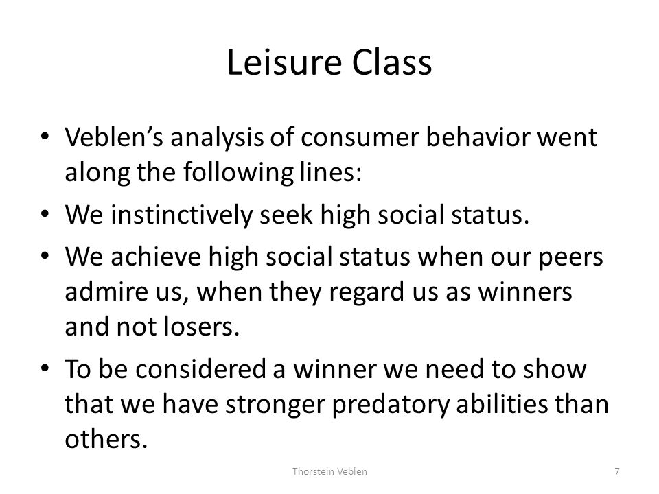Leisure Class Veblen's analysis of consumer behavior went along the following lines: We instinctively seek high social status.