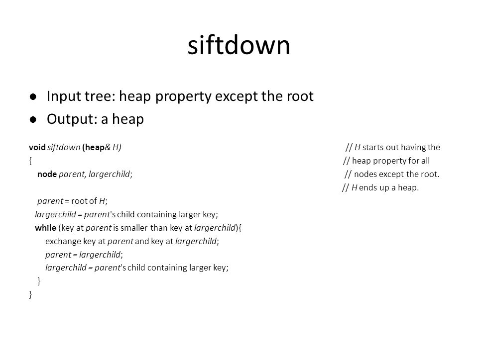siftdown Input tree: heap property except the root Output: a heap