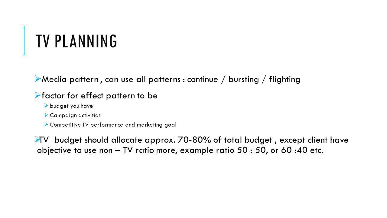 TV planning Media pattern , can use all patterns : continue / bursting / flighting. factor for effect pattern to be.