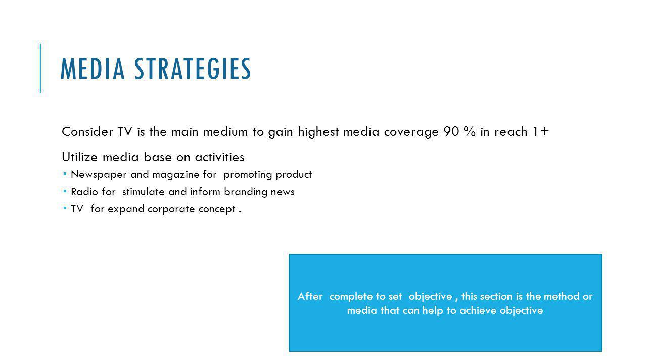 Media Strategies Consider TV is the main medium to gain highest media coverage 90 % in reach 1+ Utilize media base on activities.