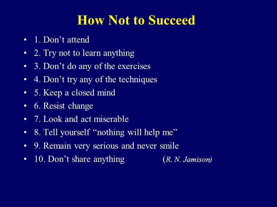 How Not to Succeed 1. Don't attend 2. Try not to learn anything