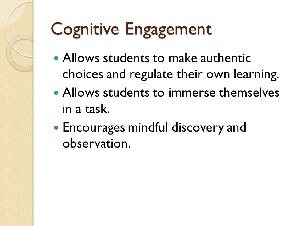 Cognitive Engagement Allows students to make authentic choices and regulate their own learning. Allows students to immerse themselves in a task.