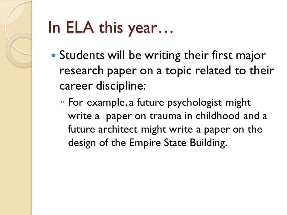 In ELA this year… Students will be writing their first major research paper on a topic related to their career discipline: