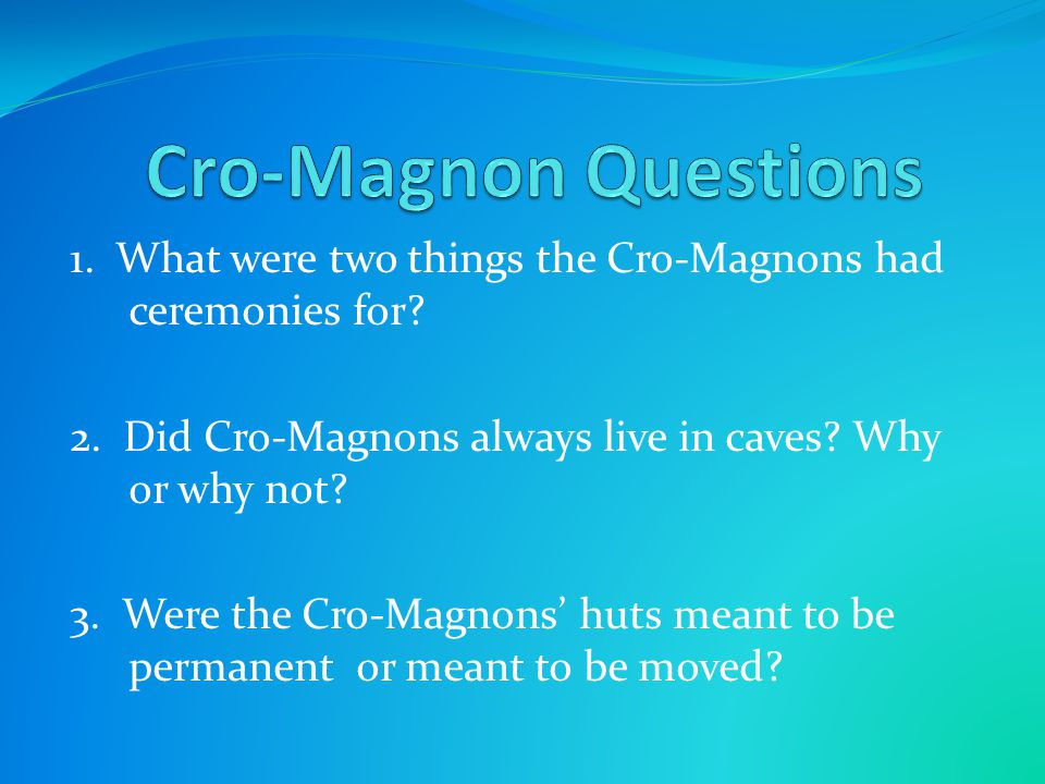 Cro-Magnon Questions 1. What were two things the Cro-Magnons had ceremonies for 2. Did Cro-Magnons always live in caves Why or why not