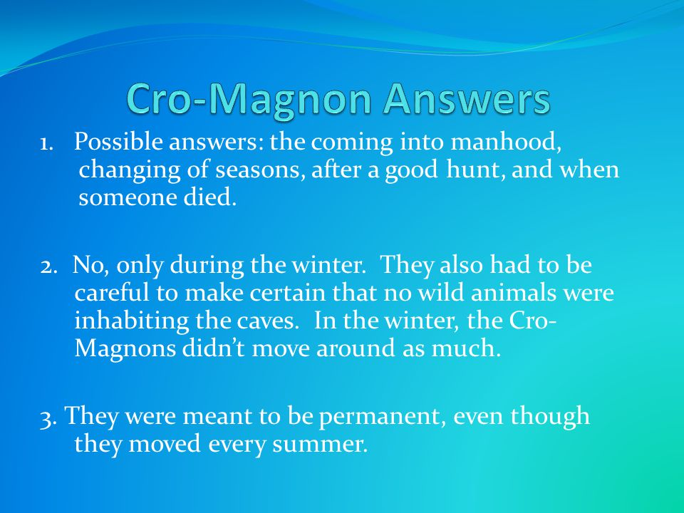 Cro-Magnon Answers 1. Possible answers: the coming into manhood, changing of seasons, after a good hunt, and when someone died.