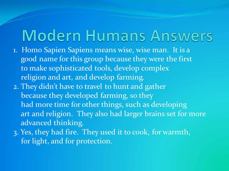 Modern Humans Answers 1. Homo Sapien Sapiens means wise, wise man. It is a. good name for this group because they were the first.