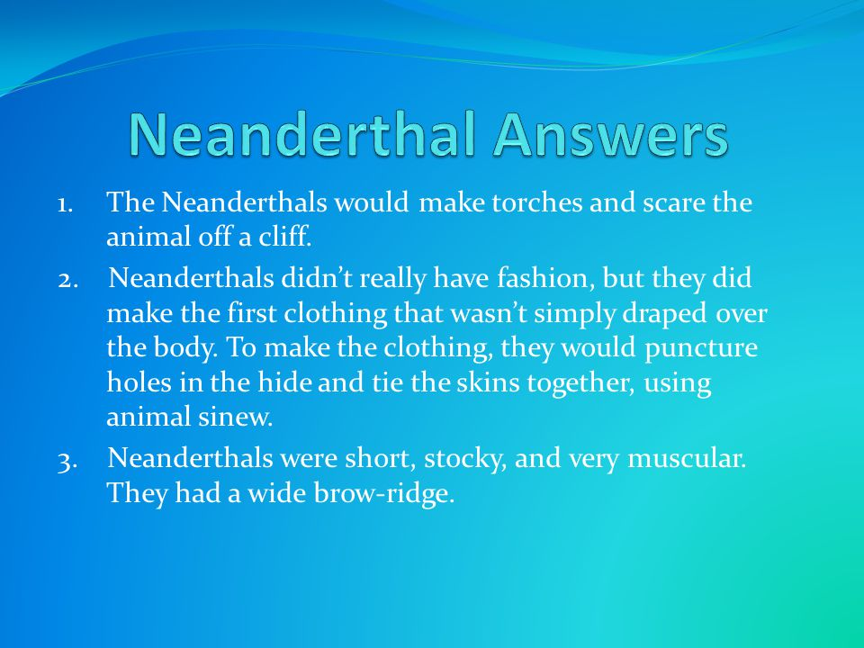 Neanderthal Answers 1. The Neanderthals would make torches and scare the animal off a cliff.
