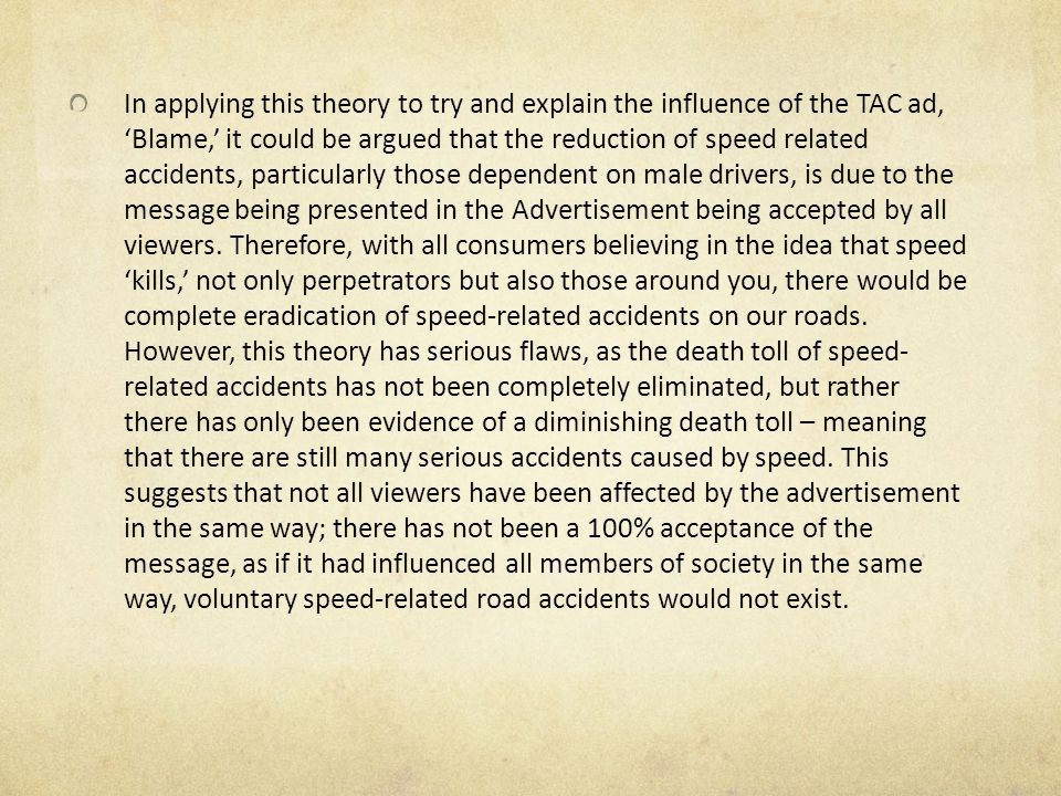 In applying this theory to try and explain the influence of the TAC ad, 'Blame,' it could be argued that the reduction of speed related accidents, particularly those dependent on male drivers, is due to the message being presented in the Advertisement being accepted by all viewers.