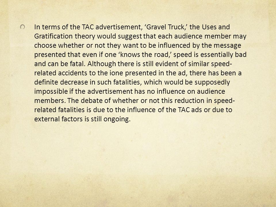 In terms of the TAC advertisement, 'Gravel Truck,' the Uses and Gratification theory would suggest that each audience member may choose whether or not they want to be influenced by the message presented that even if one 'knows the road,' speed is essentially bad and can be fatal.