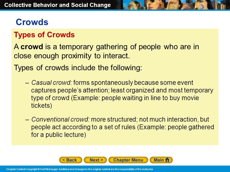 Crowds Types of Crowds. A crowd is a temporary gathering of people who are in close enough proximity to interact.