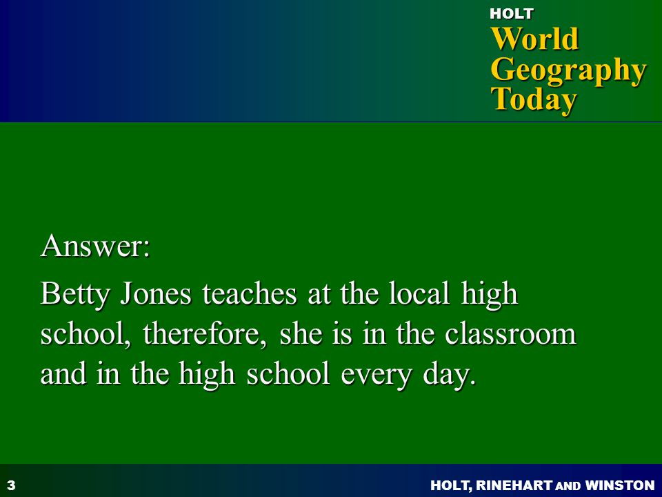 Answer: Betty Jones teaches at the local high school, therefore, she is in the classroom and in the high school every day.