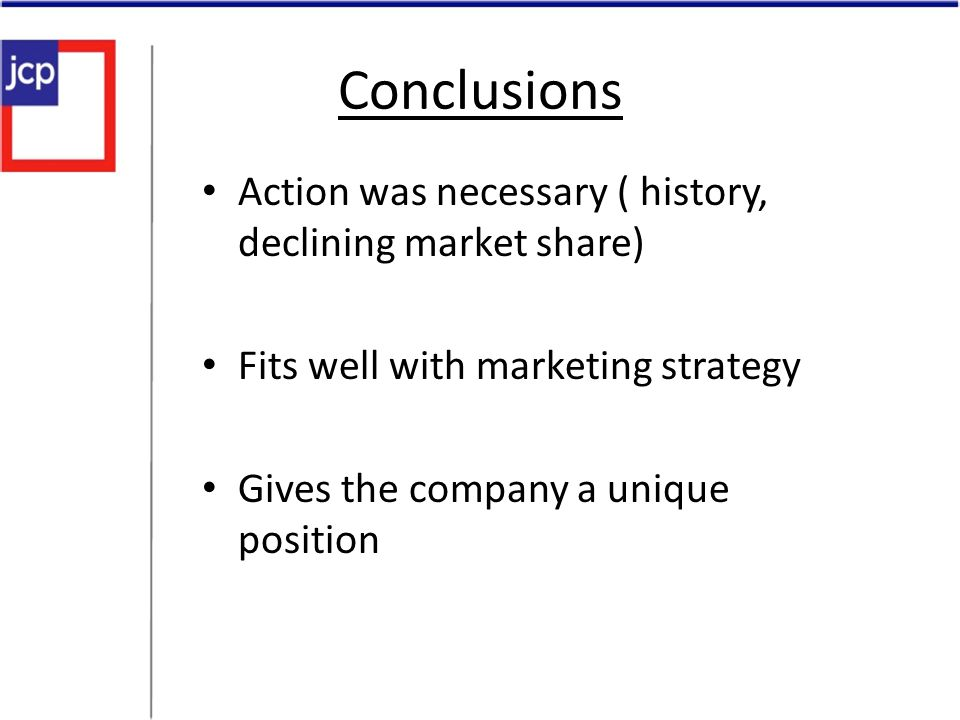 Conclusions Action was necessary ( history, declining market share)