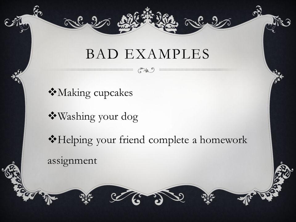 BAD Examples Making cupcakes Washing your dog