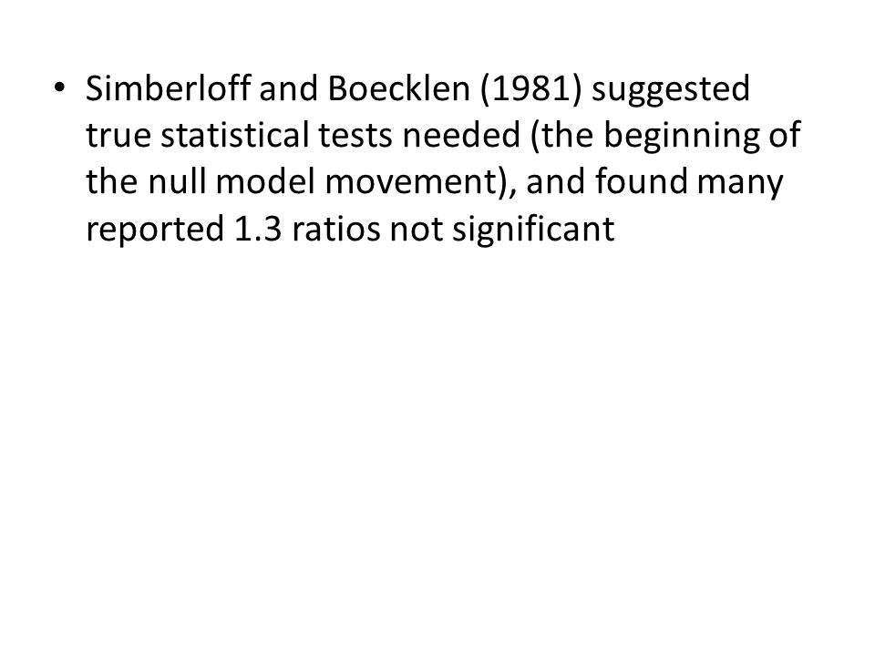 Simberloff and Boecklen (1981) suggested true statistical tests needed (the beginning of the null model movement), and found many reported 1.3 ratios not significant