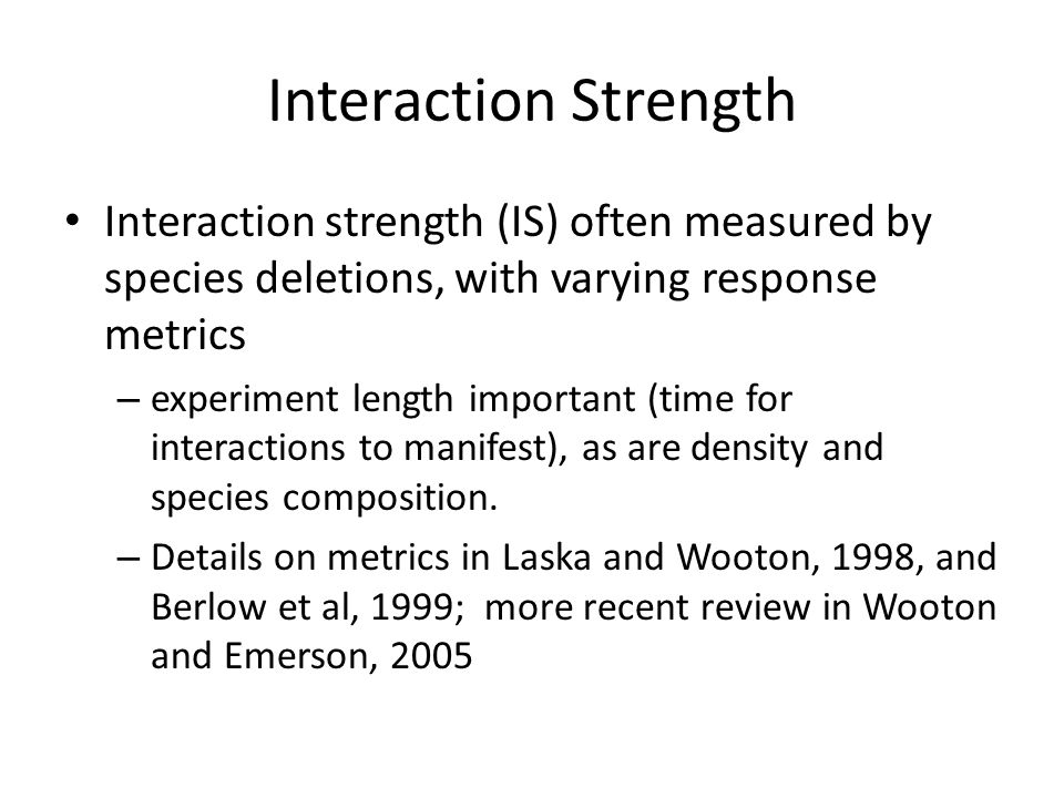 Interaction Strength Interaction strength (IS) often measured by species deletions, with varying response metrics.
