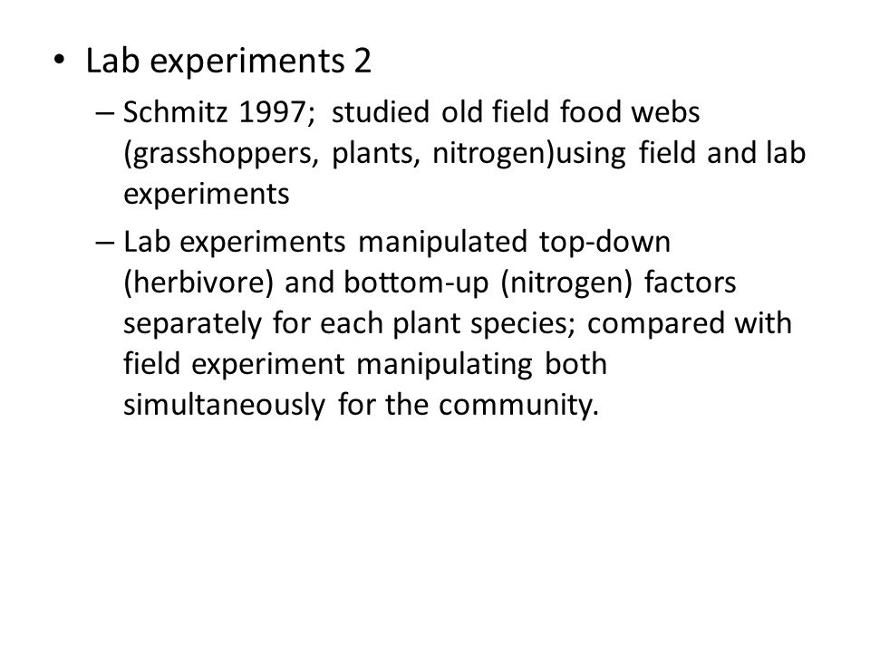 Lab experiments 2 Schmitz 1997; studied old field food webs (grasshoppers, plants, nitrogen)using field and lab experiments.