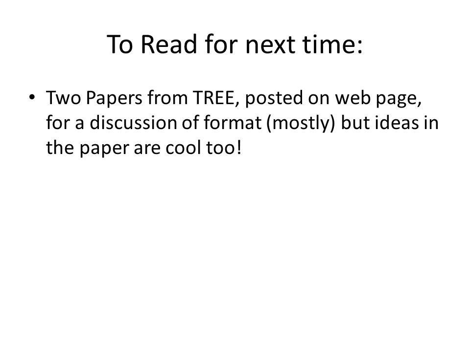 To Read for next time: Two Papers from TREE, posted on web page, for a discussion of format (mostly) but ideas in the paper are cool too!
