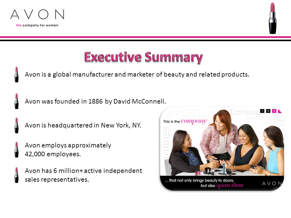 Executive Summary Avon is a global manufacturer and marketer of beauty and related products. Avon was founded in 1886 by David McConnell.