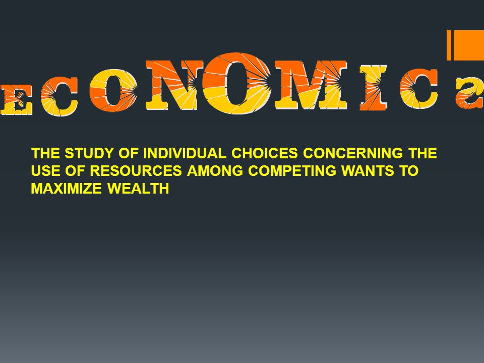 THE STUDY OF INDIVIDUAL CHOICES CONCERNING THE USE OF RESOURCES AMONG COMPETING WANTS TO MAXIMIZE WEALTH